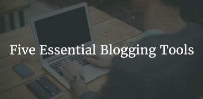 Five Essential Blogging Tools You Need to Have in 2017