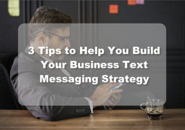 3 Tips to Help You Build Your Business Text Messaging Strategy